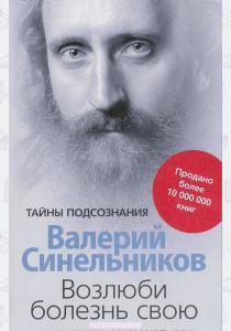 Валерий Синельников Валерий Синельников. Возлюби болезнь свою. Как стать здоровым, познав радость жизни
