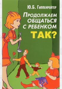 Гиппенрейтер Юлия Борисовна Юлия Гиппенрейтер. Продолжаем общаться с ребенком. Так?