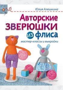 Юлия Алешкина Авторские зверюшки из флиса. Мастер-классы и выкройки