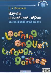 Елена Анатольевна Васильева Изучай английский, играя / Learning English through Games