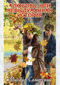 Михаил Самарский Любовь, или Невыдуманная история